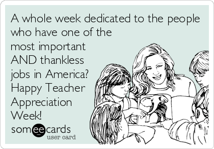 A whole week dedicated to the people who have one of the most important AND thankless jobs in America? Happy Teacher Appreciation Week!