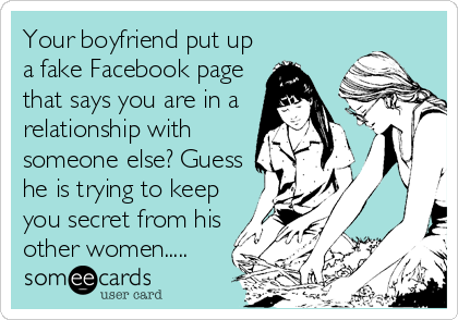 Your boyfriend put up a fake Facebook page that says you are in a relationship with someone else? Guess he is trying to keep you secret from his other women.....