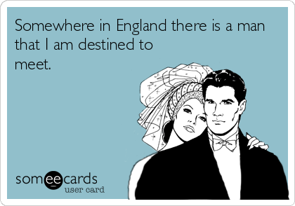 Somewhere in England there is a man that I am destined to meet.