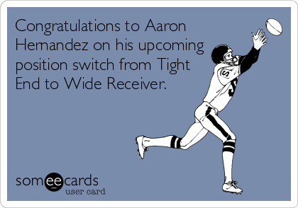 Congratulations to Aaron Hernandez on his upcoming  position switch from Tight End to Wide Receiver.