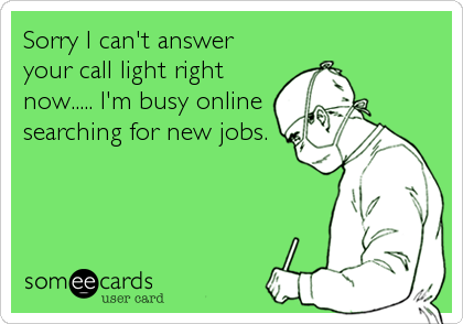 Sorry I can't answer your call light right now..... I'm busy online searching for new jobs.