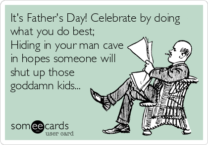 It's Father's Day! Celebrate by doing what you do best; Hiding in your man cave in hopes someone will shut up those goddamn kids...