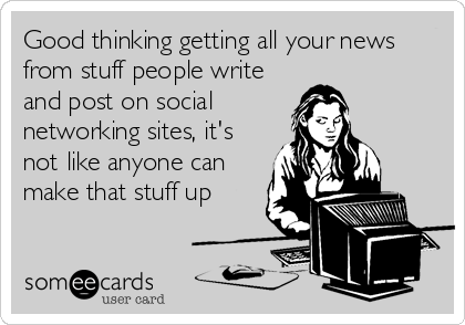 Good thinking getting all your news from stuff people write and post on social    networking sites, it's not like anyone can make that stuff up