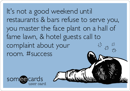 It's not a good weekend until restaurants & bars refuse to serve you, you master the face plant on a hall of fame lawn, & hotel guests call to complaint about your room. #success