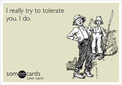 I really try to tolerate you. I do.