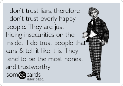 I don't trust liars, therefore I don't trust overly happy people. They are just hiding insecurities on the inside.  I do trust people that curs & tell it like it is. They tend to be the most honest and trustworthy.
