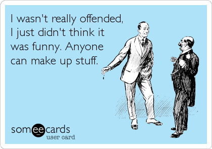 I wasn't really offended,  I just didn't think it was funny. Anyone can make up stuff.