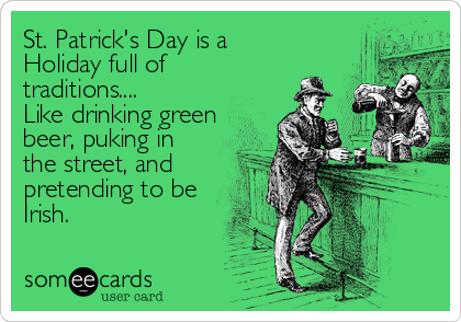 St. Patrick's Day is a Holiday full of traditions.... Like drinking green beer, puking in the street, and pretending to be Irish.