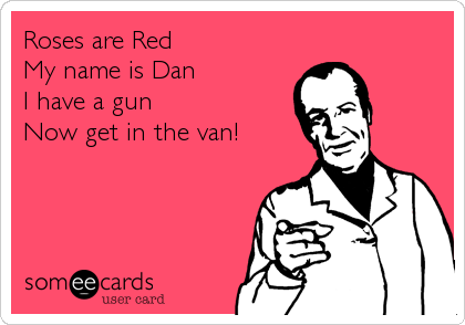 Roses are Red  My name is Dan I have a gun Now get in the van!