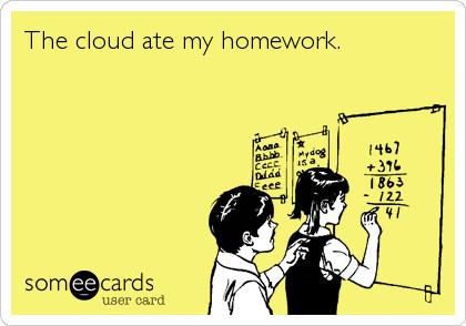 The cloud ate my homework.