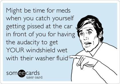 Might be time for meds when you catch yourself getting pissed at the car in front of you for having the audacity to get YOUR windshield wet<br %