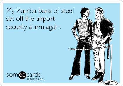 My Zumba buns of steel set off the airport security alarm again.