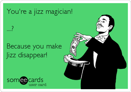 You're a jizz magician!  ....?  Because you make Jizz disappear!