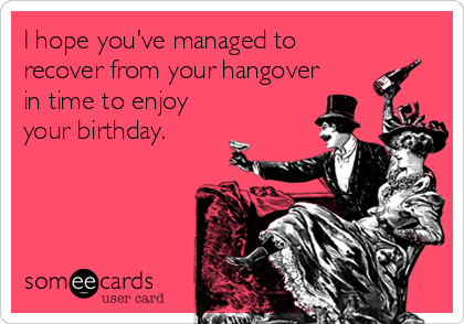 I hope you've managed to recover from your hangover in time to enjoy your birthday.