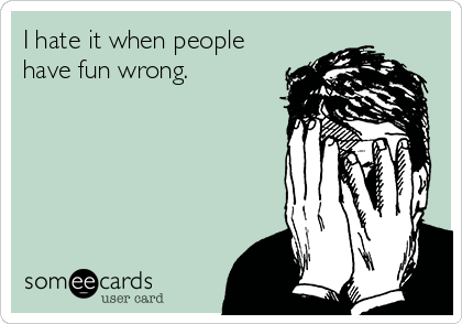 I hate it when people  have fun wrong.