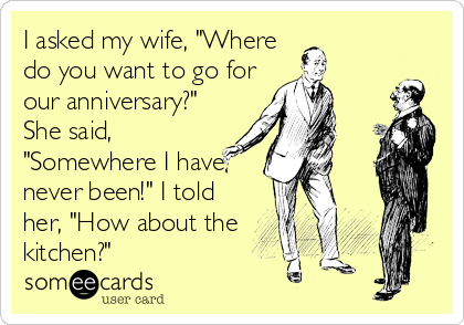 """I asked my wife, """"Where do you want to go for our anniversary?"""" She said, """"Somewhere I have never been!"""" I told her, """"How about the kitchen?"""""""