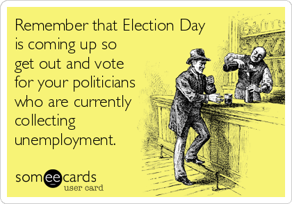 Remember that Election Day is coming up so get out and vote for your politicians who are currently collecting unemployment.