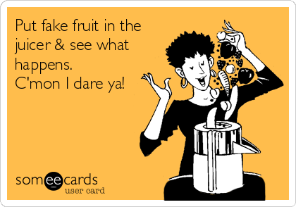Put fake fruit in the juicer & see what happens. C'mon I dare ya!