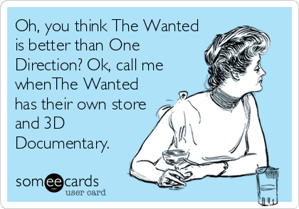 Oh, you think The Wanted is better than One Direction? Ok, call me whenThe Wanted has their own store and 3D Documentary.