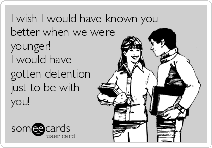 I wish I would have known you
