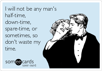 I will not be any man's half-time, down-time, spare-time, or sometimes, so don't waste my time.
