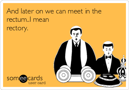 And later on we can meet in the rectum..I mean rectory.
