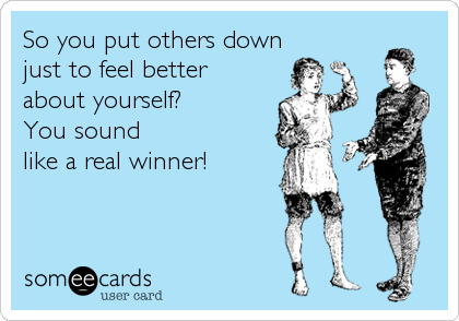 So you put others down  just to feel better  about yourself? You sound  like a real winner!