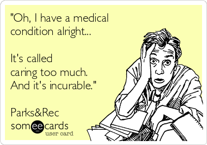 """Oh, I have a medical condition alright...  It's called  caring too much. And it's incurable.""  Parks&Rec"