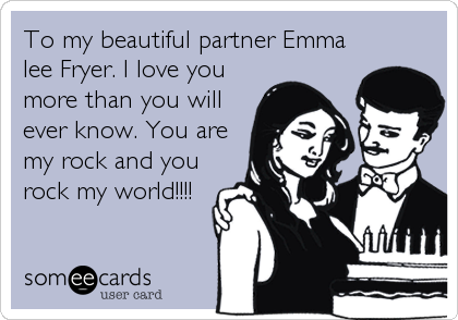To my beautiful partner Emma lee Fryer. I love you more than you will ever know. You are my rock and you rock my world!!!!