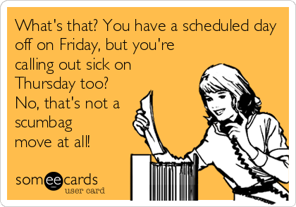 What's that? You have a scheduled day off on Friday, but you're calling out sick on Thursday too?  No, that's not a  scumbag move%2