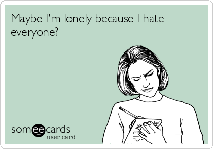 Maybe I'm lonely because I hate everyone?