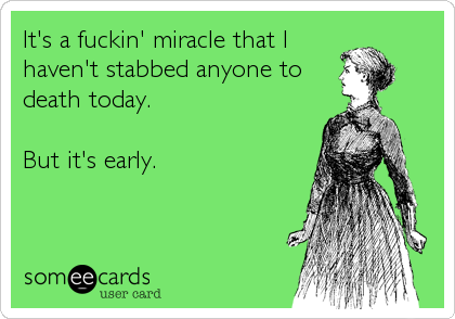 It's a fuckin' miracle that I haven't stabbed anyone to death today.   But it's early.