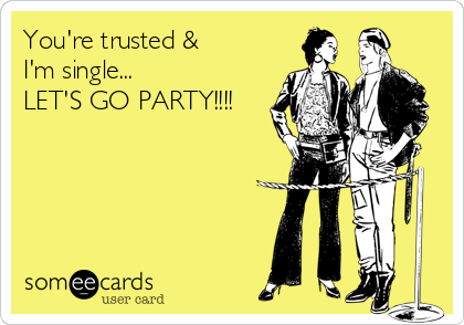 You're trusted &  I'm single...  LET'S GO PARTY!!!!