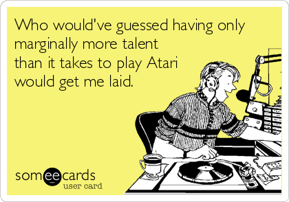 Who would've guessed having only marginally more talent than it takes to play Atari would get me laid.