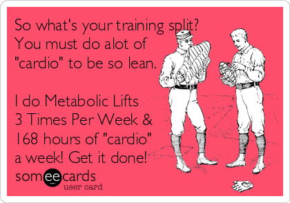 "So what's your training split? You must do alot of  ""cardio"" to be so lean.  I do Metabolic Lifts 3 Times Per Week &  168 hours of ""cardio"" a week! Get it done!"