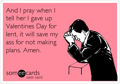 And I pray when I  tell her I gave up  Valentines Day for  lent, it will save my  ass for not making  plans. Amen.