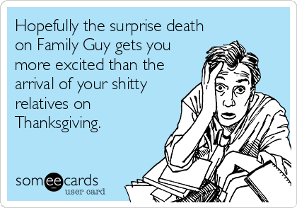 Hopefully the surprise death on Family Guy gets you more excited than the arrival of your shitty relatives on Thanksgiving.