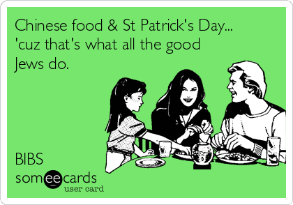 Chinese food & St Patrick's Day... 'cuz that's what all the good Jews do.     BIBS