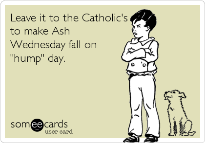 "Leave it to the Catholic's  to make Ash Wednesday fall on ""hump"" day."
