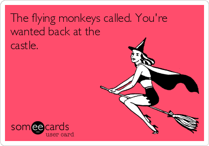 The flying monkeys called. You're wanted back at the castle.