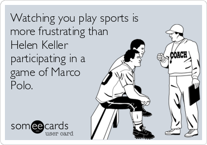 Watching you play sports is more frustrating than Helen Keller participating in a game of Marco Polo.