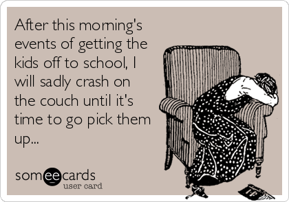 After this morning's events of getting the kids off to school, I will sadly crash on the couch until it's time to go pick them up...
