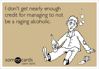 I don't get nearly enough credit for managing to not be a raging alcoholic.
