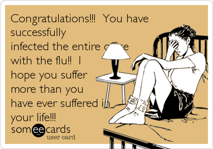 Congratulations!!!  You have successfully infected the entire office with the flu!!  I hope you suffer more than you have ever suffered in your life!!!