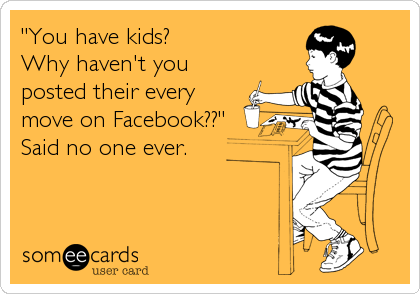 """""""You have kids? Why haven't you posted their every move on Facebook??"""" Said no one ever."""