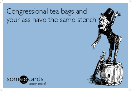 Congressional tea bags and your ass have the same stench.