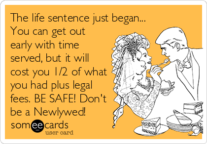 The life sentence just began... You can get out early with time served, but it will cost you 1/2 of what you had plus legal fees. BE SAFE! Don't be a Newlywed!
