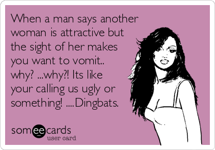 When a man says another woman is attractive but the sight of her makes you want to vomit.. why? ...why?! Its like your calling us ugly or something! ....Dingbats.