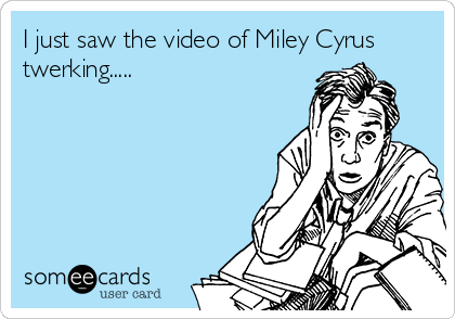 I just saw the video of Miley Cyrus twerking.....