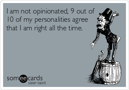 I am not opinionated, 9 out of 10 of my personalities agree that I am right all the time.